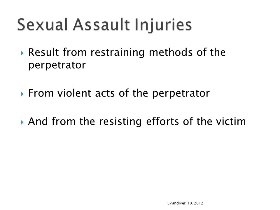  Result from restraining methods of the perpetrator  From violent acts of the perpetrator  And from the resisting efforts of the victim LVandiver 10/2012
