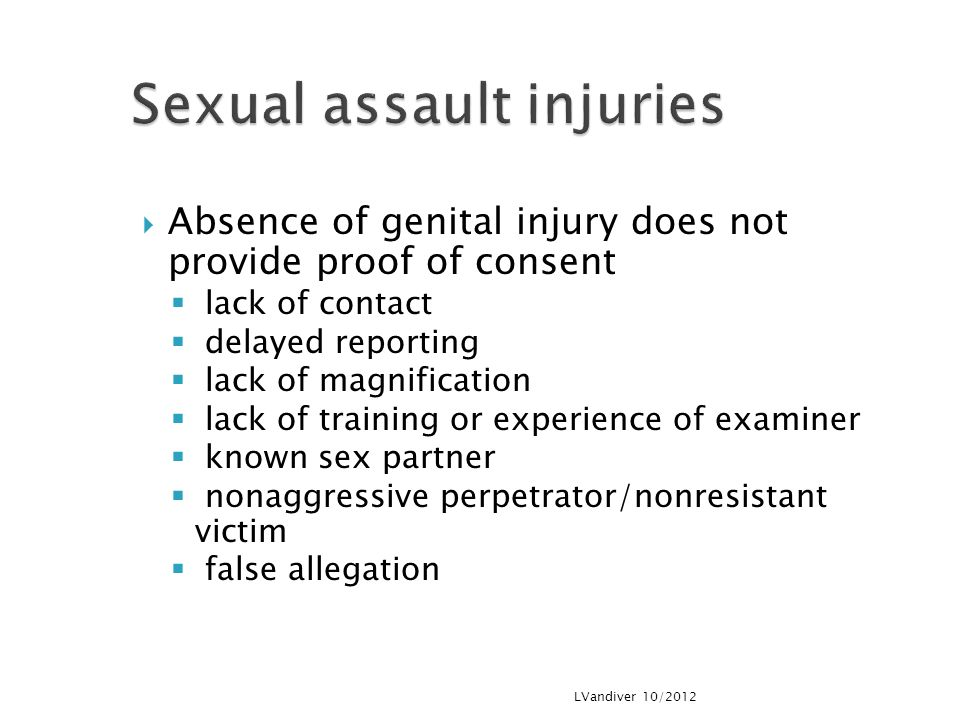  Absence of genital injury does not provide proof of consent  lack of contact  delayed reporting  lack of magnification  lack of training or experience of examiner  known sex partner  nonaggressive perpetrator/nonresistant victim  false allegation LVandiver 10/2012