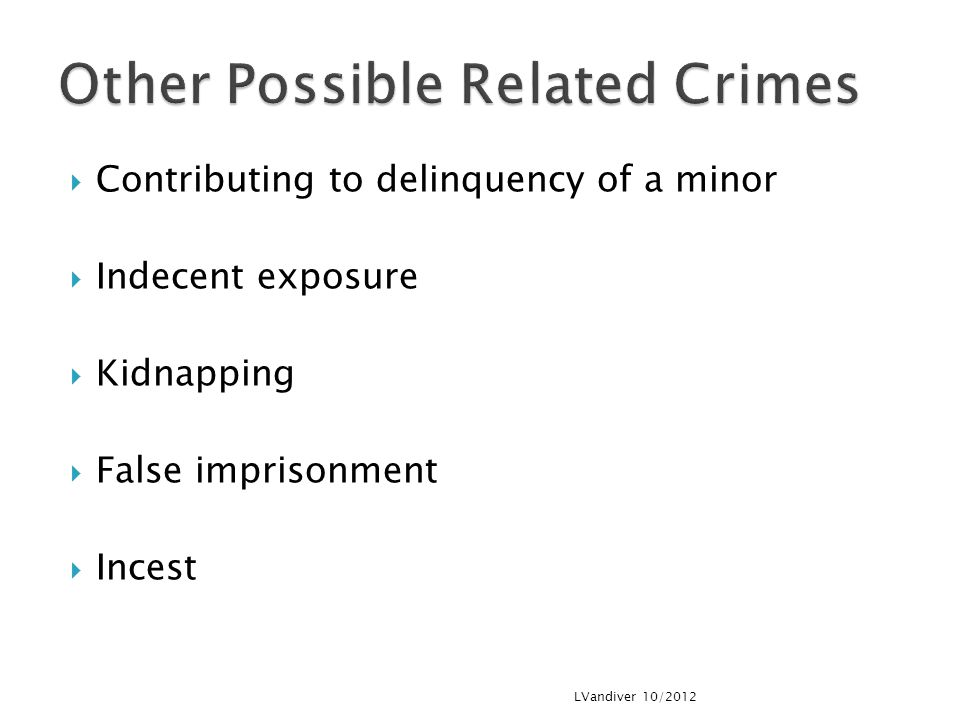  Contributing to delinquency of a minor  Indecent exposure  Kidnapping  False imprisonment  Incest LVandiver 10/2012