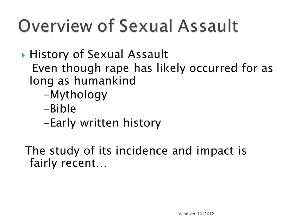 History of Sexual Assault Even though rape has likely occurred for as long as humankind -Mythology -Bible -Early written history The study of its incidence and impact is fairly recent… LVandiver 10/2012