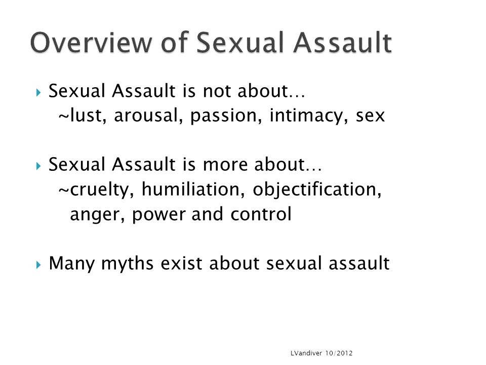  Sexual Assault is not about… ~lust, arousal, passion, intimacy, sex  Sexual Assault is more about… ~cruelty, humiliation, objectification, anger, power and control  Many myths exist about sexual assault LVandiver 10/2012