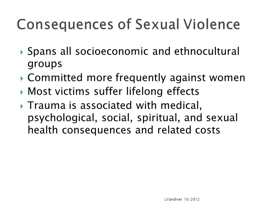  Spans all socioeconomic and ethnocultural groups  Committed more frequently against women  Most victims suffer lifelong effects  Trauma is associated with medical, psychological, social, spiritual, and sexual health consequences and related costs LVandiver 10/2012