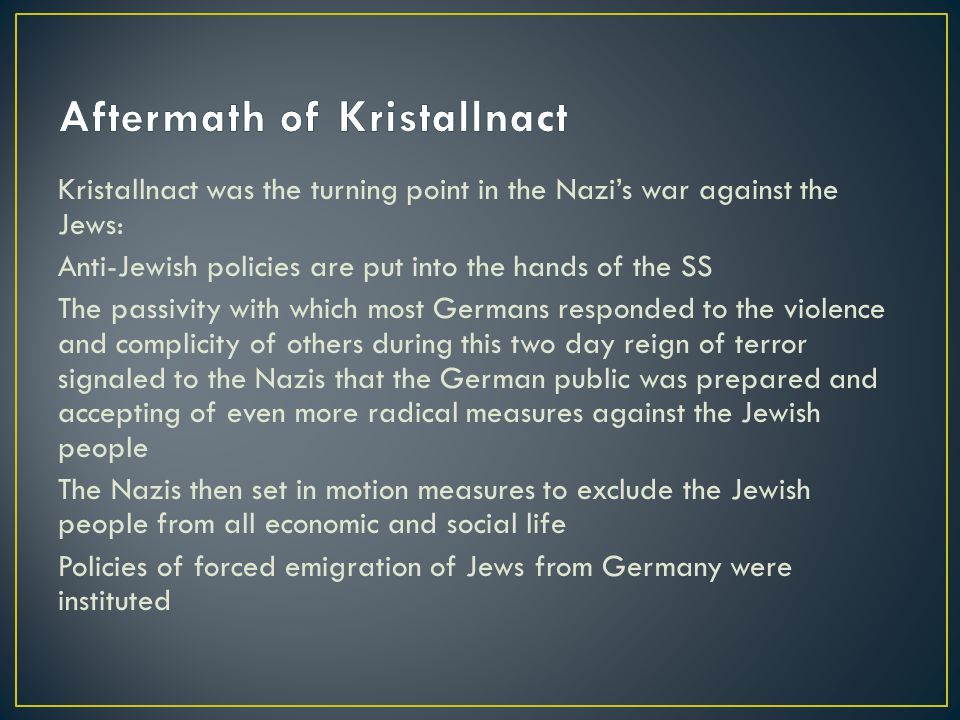 Kristallnact was the turning point in the Nazi's war against the Jews: Anti-Jewish policies are put into the hands of the SS The passivity with which most Germans responded to the violence and complicity of others during this two day reign of terror signaled to the Nazis that the German public was prepared and accepting of even more radical measures against the Jewish people The Nazis then set in motion measures to exclude the Jewish people from all economic and social life Policies of forced emigration of Jews from Germany were instituted