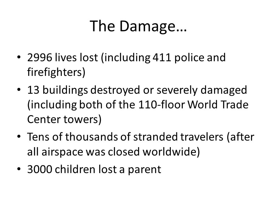 The Damage… 2996 lives lost (including 411 police and firefighters) 13 buildings destroyed or severely damaged (including both of the 110-floor World Trade Center towers) Tens of thousands of stranded travelers (after all airspace was closed worldwide) 3000 children lost a parent