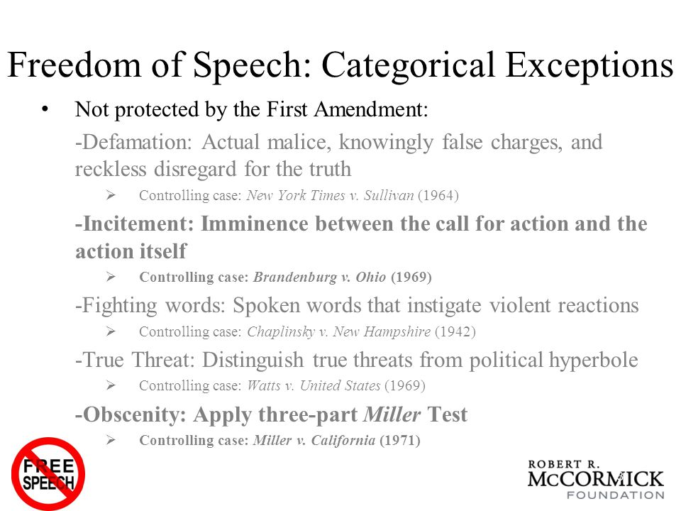 Freedom of Speech: Categorical Exceptions Not protected by the First Amendment: -Defamation: Actual malice, knowingly false charges, and reckless disregard for the truth  Controlling case: New York Times v.