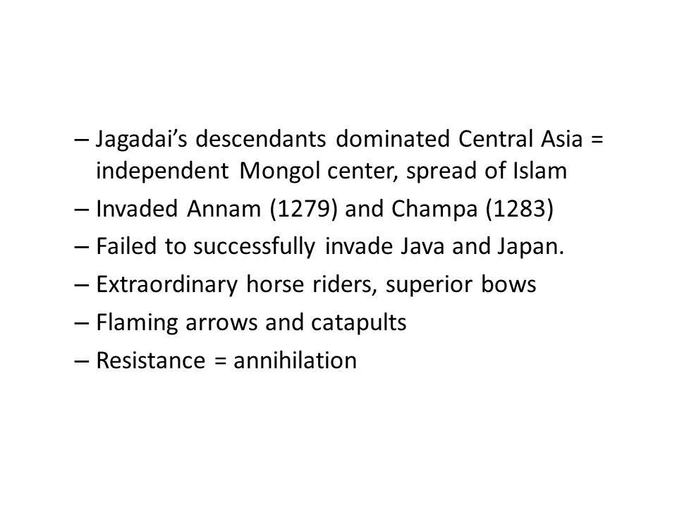 – Jagadai's descendants dominated Central Asia = independent Mongol center, spread of Islam – Invaded Annam (1279) and Champa (1283) – Failed to successfully invade Java and Japan.