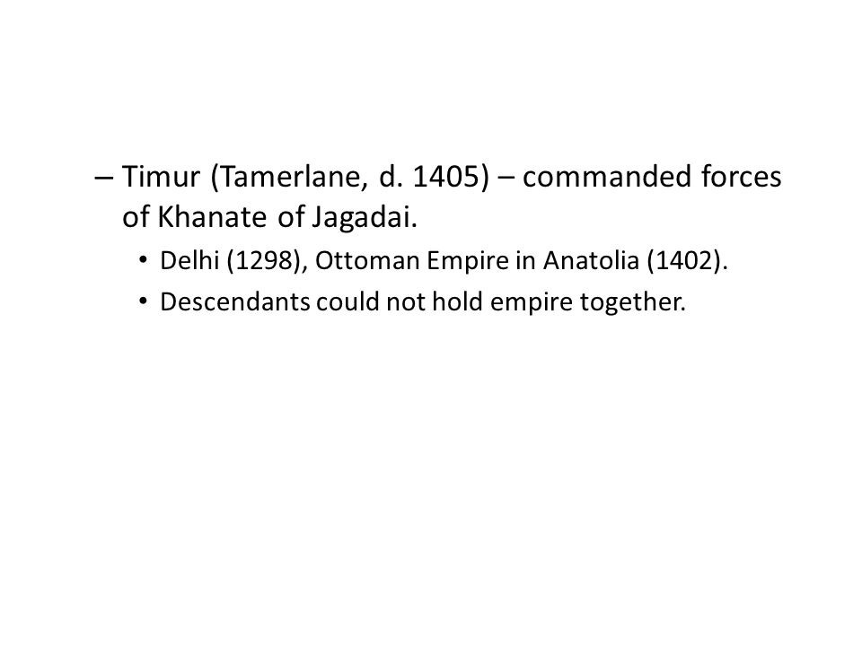 – Timur (Tamerlane, d. 1405) – commanded forces of Khanate of Jagadai.