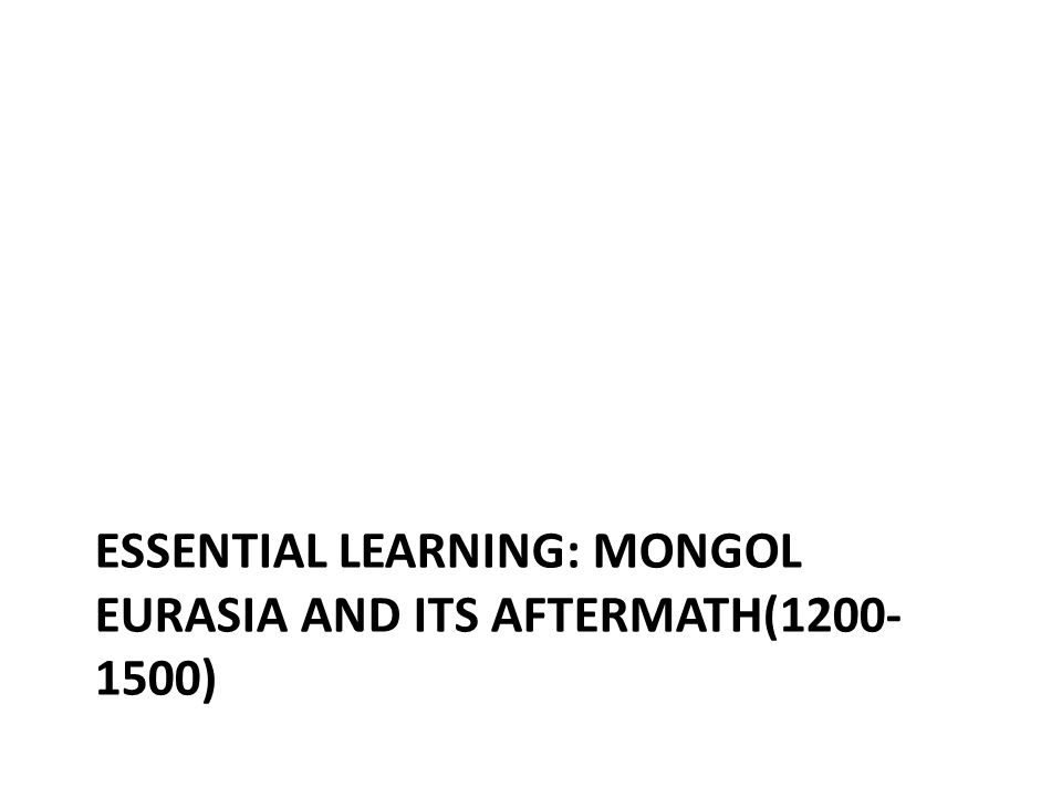 ESSENTIAL LEARNING: MONGOL EURASIA AND ITS AFTERMATH(1200- 1500)