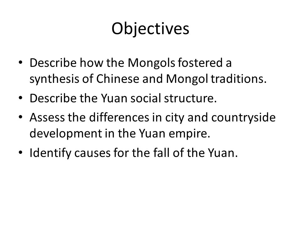 Objectives Describe how the Mongols fostered a synthesis of Chinese and Mongol traditions.