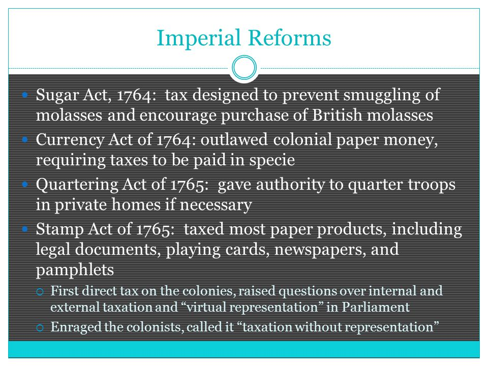 Imperial Reforms Sugar Act, 1764: tax designed to prevent smuggling of molasses and encourage purchase of British molasses Currency Act of 1764: outlawed colonial paper money, requiring taxes to be paid in specie Quartering Act of 1765: gave authority to quarter troops in private homes if necessary Stamp Act of 1765: taxed most paper products, including legal documents, playing cards, newspapers, and pamphlets  First direct tax on the colonies, raised questions over internal and external taxation and virtual representation in Parliament  Enraged the colonists, called it taxation without representation