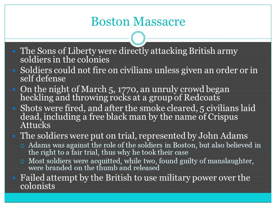 Boston Massacre The Sons of Liberty were directly attacking British army soldiers in the colonies Soldiers could not fire on civilians unless given an order or in self defense On the night of March 5, 1770, an unruly crowd began heckling and throwing rocks at a group of Redcoats Shots were fired, and after the smoke cleared, 5 civilians laid dead, including a free black man by the name of Crispus Attucks The soldiers were put on trial, represented by John Adams  Adams was against the role of the soldiers in Boston, but also believed in the right to a fair trial, thus why he took their case  Most soldiers were acquitted, while two, found guilty of manslaughter, were branded on the thumb and released Failed attempt by the British to use military power over the colonists
