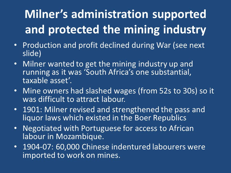 Milner's administration supported and protected the mining industry Production and profit declined during War (see next slide) Milner wanted to get the mining industry up and running as it was 'South Africa's one substantial, taxable asset'.