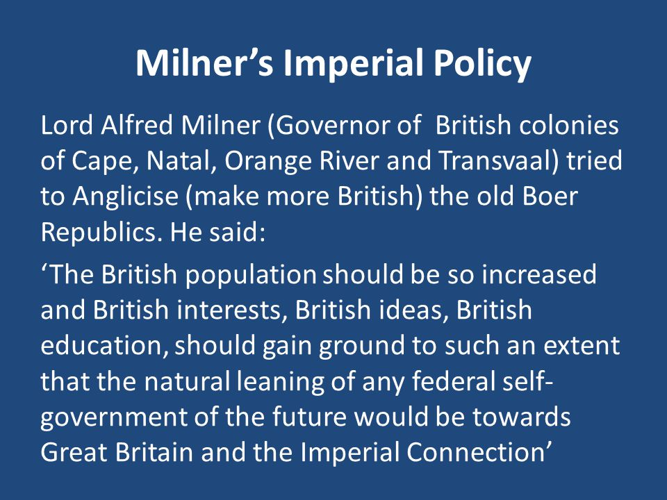 Milner's Imperial Policy Lord Alfred Milner (Governor of British colonies of Cape, Natal, Orange River and Transvaal) tried to Anglicise (make more British) the old Boer Republics.