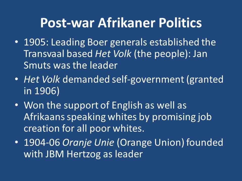 Post-war Afrikaner Politics 1905: Leading Boer generals established the Transvaal based Het Volk (the people): Jan Smuts was the leader Het Volk demanded self-government (granted in 1906) Won the support of English as well as Afrikaans speaking whites by promising job creation for all poor whites.