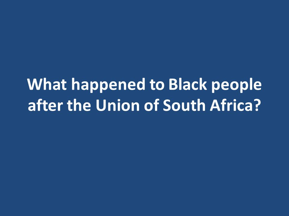 What happened to Black people after the Union of South Africa