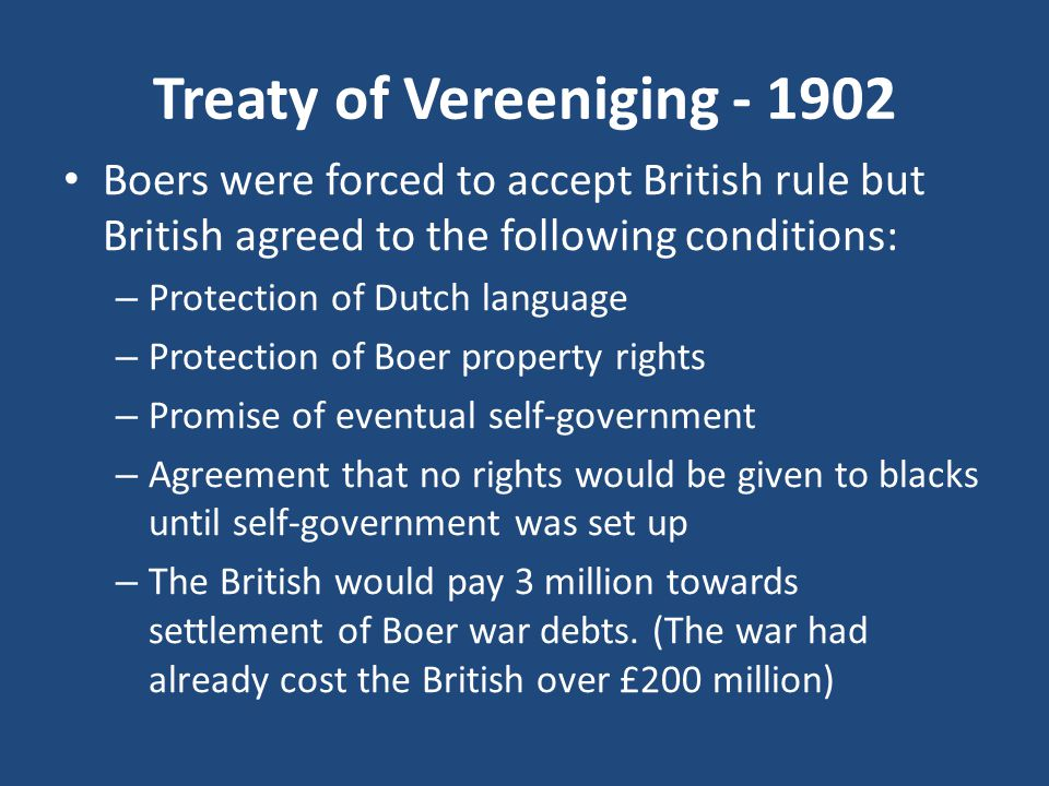 Treaty of Vereeniging - 1902 Boers were forced to accept British rule but British agreed to the following conditions: – Protection of Dutch language – Protection of Boer property rights – Promise of eventual self-government – Agreement that no rights would be given to blacks until self-government was set up – The British would pay 3 million towards settlement of Boer war debts.