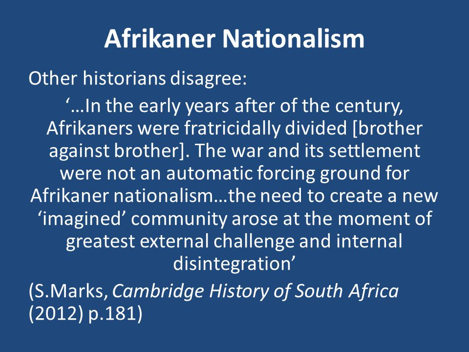 Afrikaner Nationalism Other historians disagree: '…In the early years after of the century, Afrikaners were fratricidally divided [brother against brother].
