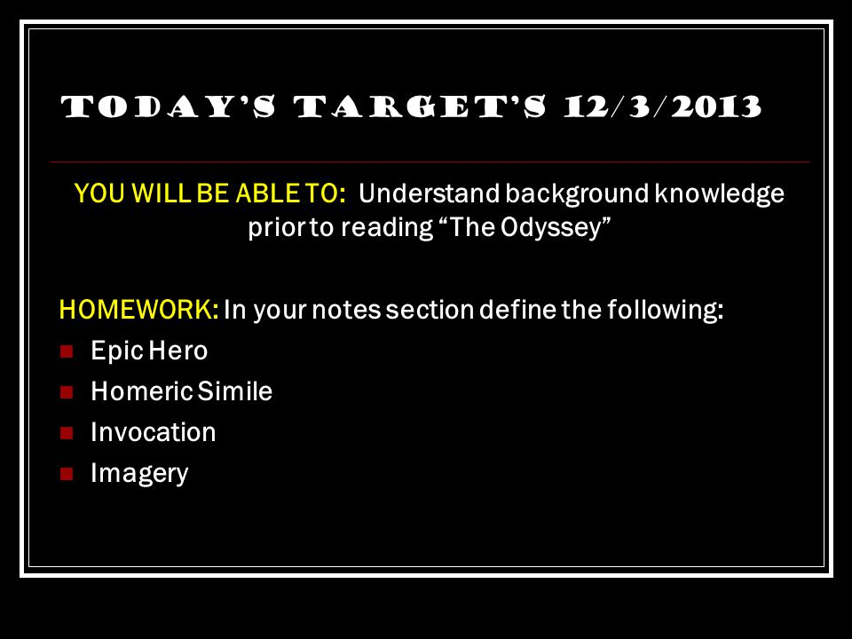 Today's Target's 12/3/2013 YOU WILL BE ABLE TO: Understand background knowledge prior to reading The Odyssey HOMEWORK: In your notes section define the following: Epic Hero Homeric Simile Invocation Imagery