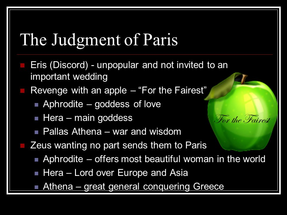 The Judgment of Paris Eris (Discord) - unpopular and not invited to an important wedding Revenge with an apple – For the Fairest Aphrodite – goddess of love Hera – main goddess Pallas Athena – war and wisdom Zeus wanting no part sends them to Paris Aphrodite – offers most beautiful woman in the world Hera – Lord over Europe and Asia Athena – great general conquering Greece For the Fairest