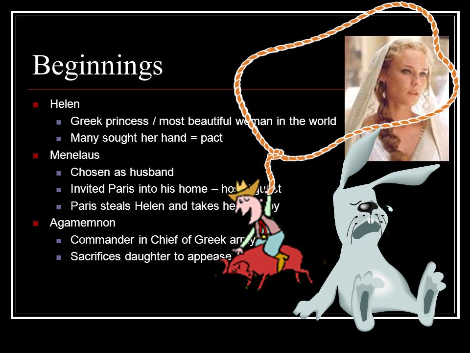 Beginnings Helen Greek princess / most beautiful woman in the world Many sought her hand = pact Menelaus Chosen as husband Invited Paris into his home – host / guest Paris steals Helen and takes her to Troy Agamemnon Commander in Chief of Greek army Sacrifices daughter to appease Artemis