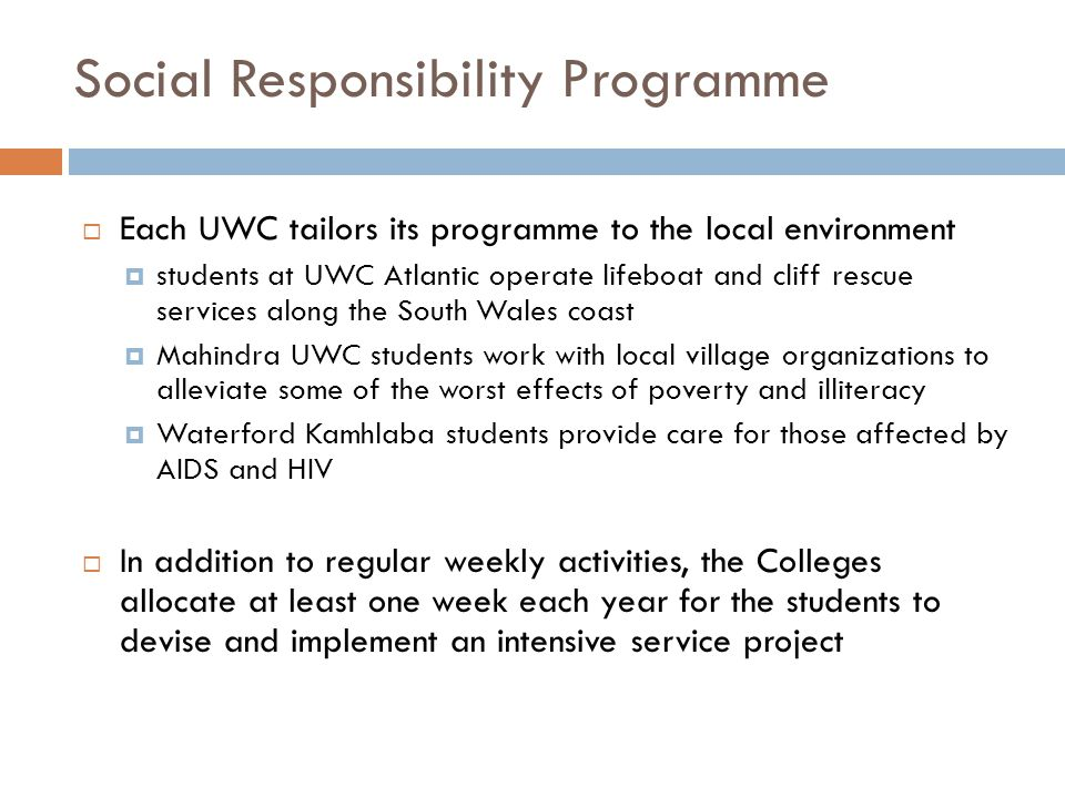  Each UWC tailors its programme to the local environment  students at UWC Atlantic operate lifeboat and cliff rescue services along the South Wales coast  Mahindra UWC students work with local village organizations to alleviate some of the worst effects of poverty and illiteracy  Waterford Kamhlaba students provide care for those affected by AIDS and HIV  In addition to regular weekly activities, the Colleges allocate at least one week each year for the students to devise and implement an intensive service project Social Responsibility Programme