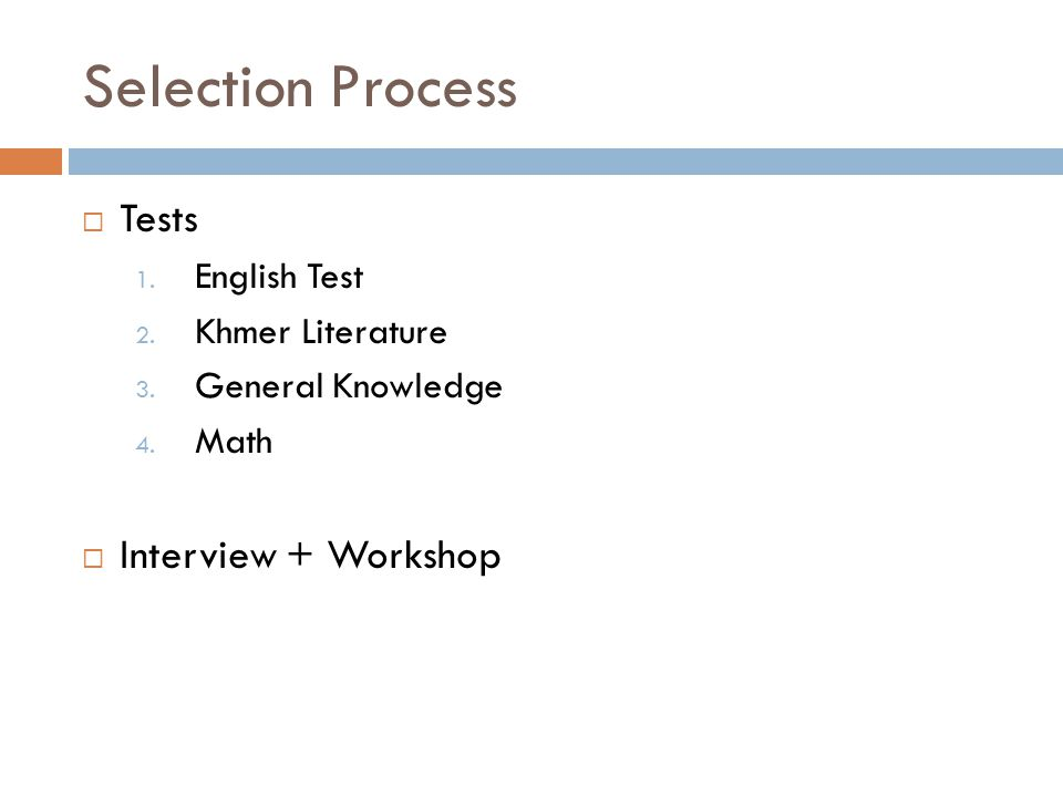 Selection Process  Tests 1. English Test 2. Khmer Literature 3. General Knowledge 4. Math  Interview + Workshop