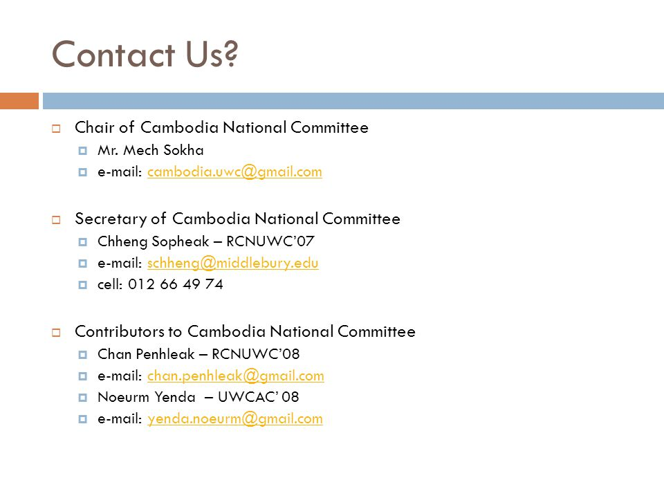 Contact Us?  Chair of Cambodia National Committee  Mr. Mech Sokha  e-mail: cambodia.uwc@gmail.comcambodia.uwc@gmail.com  Secretary of Cambodia Nat