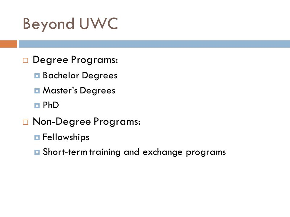 Beyond UWC  Degree Programs:  Bachelor Degrees  Master's Degrees  PhD  Non-Degree Programs:  Fellowships  Short-term training and exchange programs