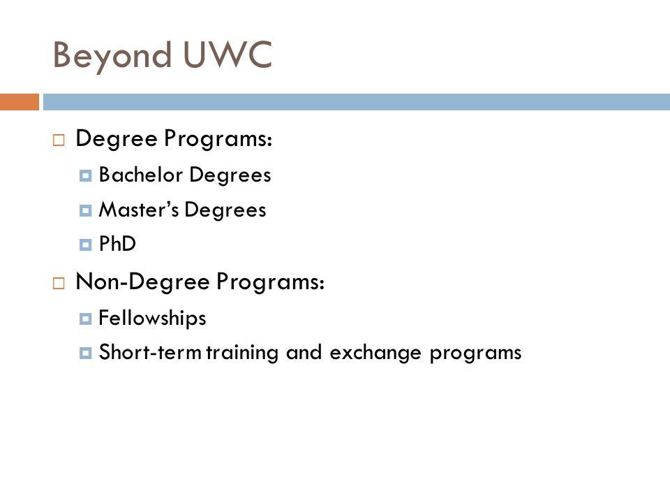Beyond UWC  Degree Programs:  Bachelor Degrees  Master's Degrees  PhD  Non-Degree Programs:  Fellowships  Short-term training and exchange programs