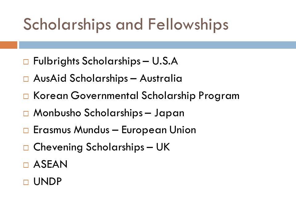 Scholarships and Fellowships  Fulbrights Scholarships – U.S.A  AusAid Scholarships – Australia  Korean Governmental Scholarship Program  Monbusho Scholarships – Japan  Erasmus Mundus – European Union  Chevening Scholarships – UK  ASEAN  UNDP