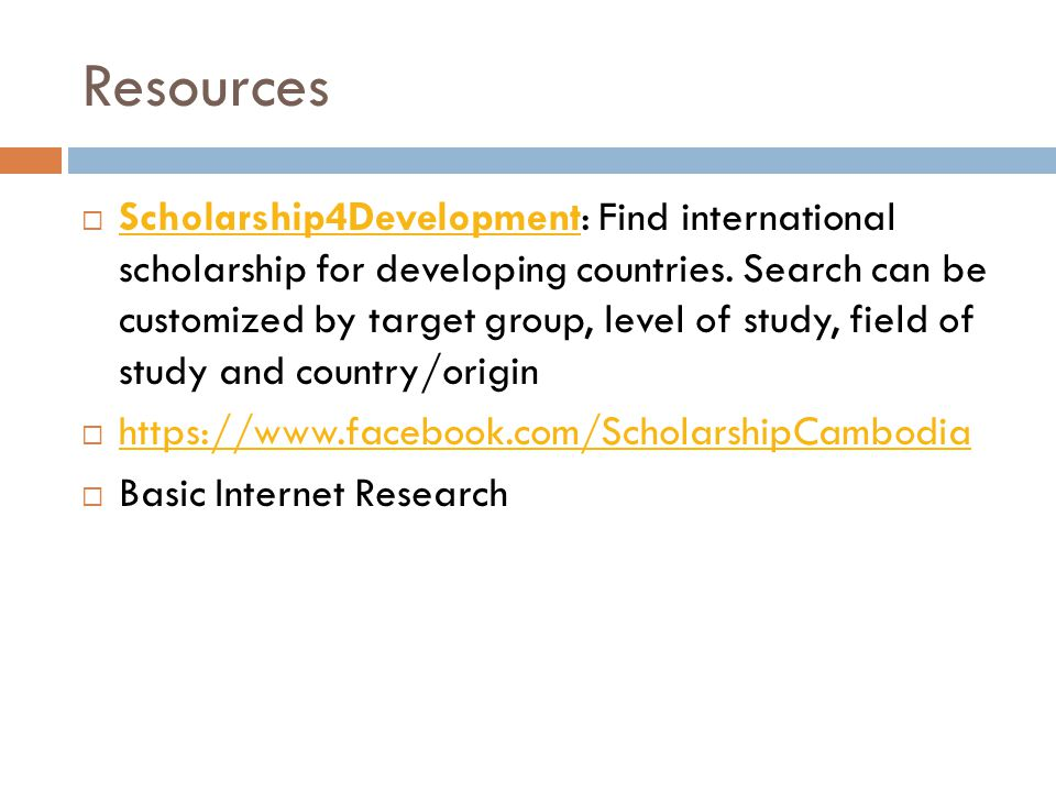 Resources  Scholarship4Development: Find international scholarship for developing countries. Search can be customized by target group, level of study