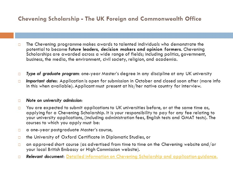 Chevening Scholarship - The UK Foreign and Commonwealth Office  The Chevening programme makes awards to talented individuals who demonstrate the potential to become future leaders, decision makers and opinion formers.