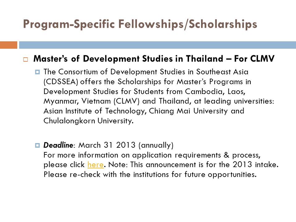 Program-Specific Fellowships/Scholarships  Master's of Development Studies in Thailand – For CLMV  The Consortium of Development Studies in Southeast Asia (CDSSEA) offers the Scholarships for Master's Programs in Development Studies for Students from Cambodia, Laos, Myanmar, Vietnam (CLMV) and Thailand, at leading universities: Asian Institute of Technology, Chiang Mai University and Chulalongkorn University.