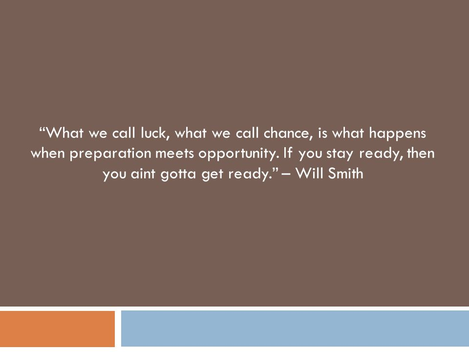 """What we call luck, what we call chance, is what happens when preparation meets opportunity. If you stay ready, then you aint gotta get ready."" – Will"