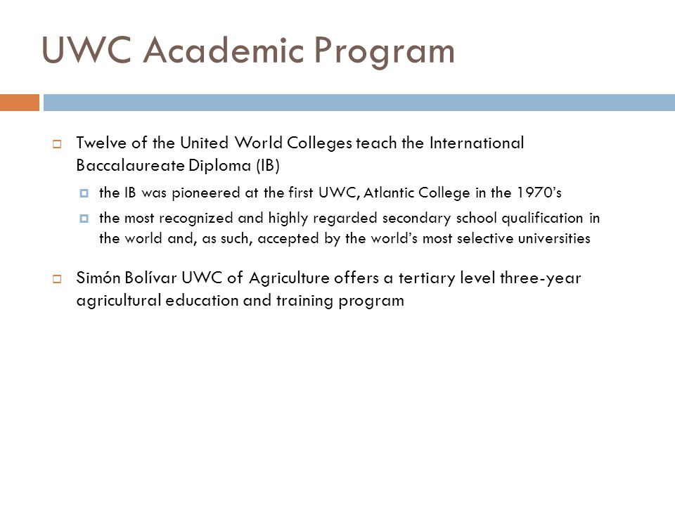 UWC Academic Program  Twelve of the United World Colleges teach the International Baccalaureate Diploma (IB)  the IB was pioneered at the first UWC, Atlantic College in the 1970's  the most recognized and highly regarded secondary school qualification in the world and, as such, accepted by the world's most selective universities  Simón Bolívar UWC of Agriculture offers a tertiary level three-year agricultural education and training program