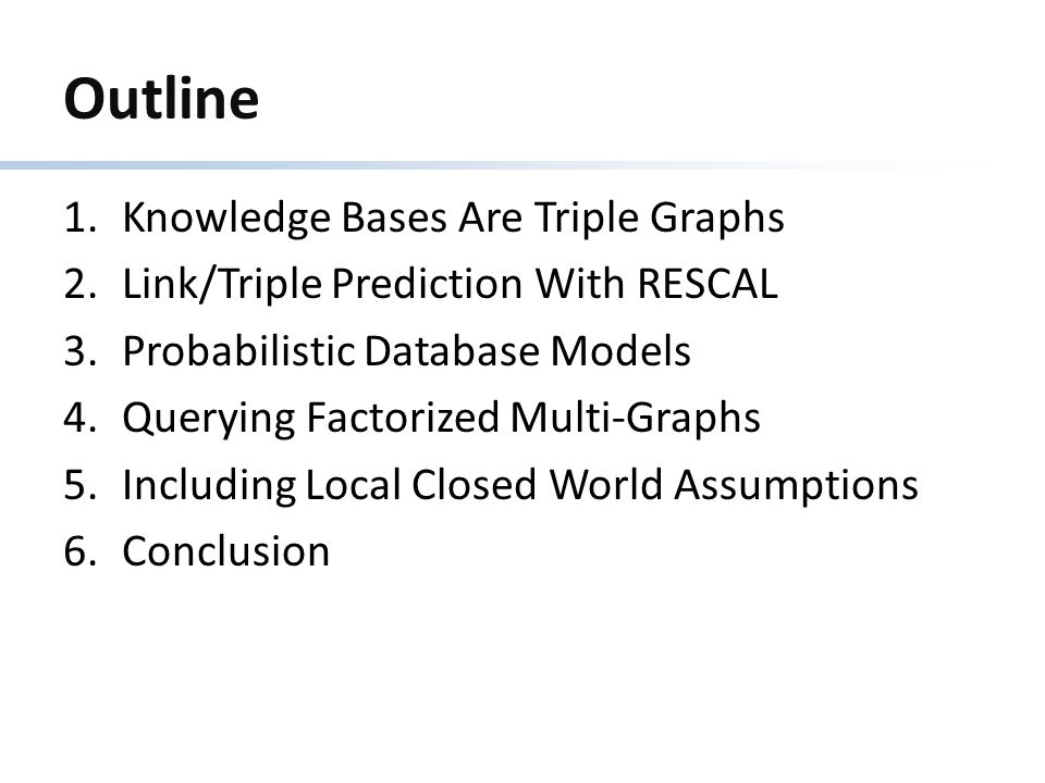 Outline 1.Knowledge Bases Are Triple Graphs 2.Link/Triple Prediction With RESCAL 3.Probabilistic Database Models 4.Querying Factorized Multi-Graphs 5.