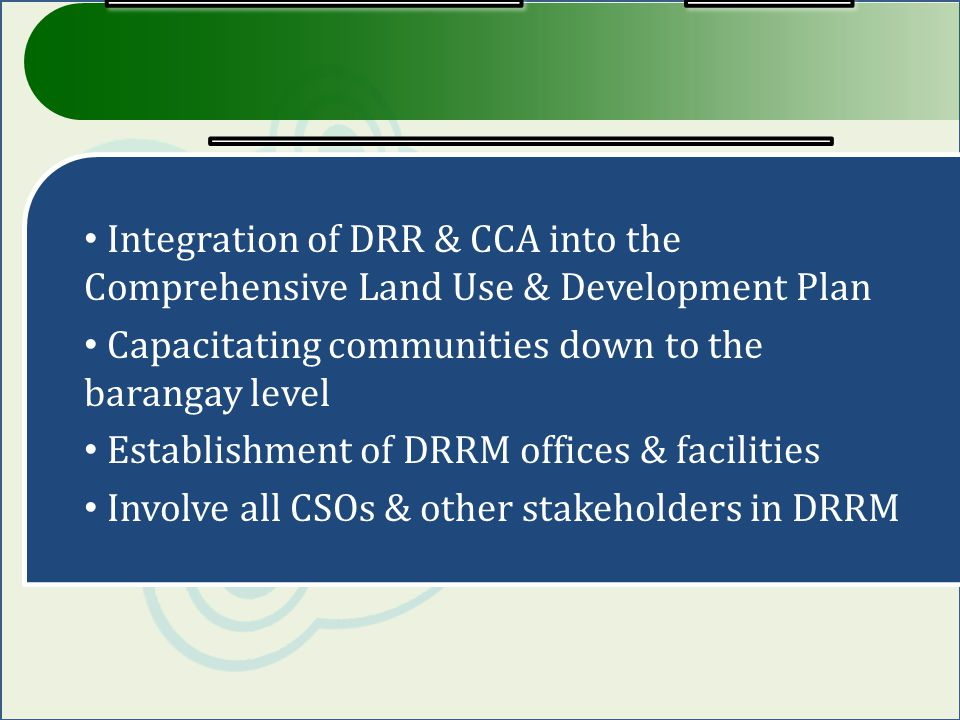 Integration of DRR & CCA into the Comprehensive Land Use & Development Plan Capacitating communities down to the barangay level Establishment of DRRM