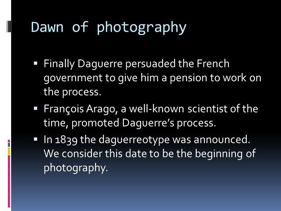 Dawn of photography  Finally Daguerre persuaded the French government to give him a pension to work on the process.