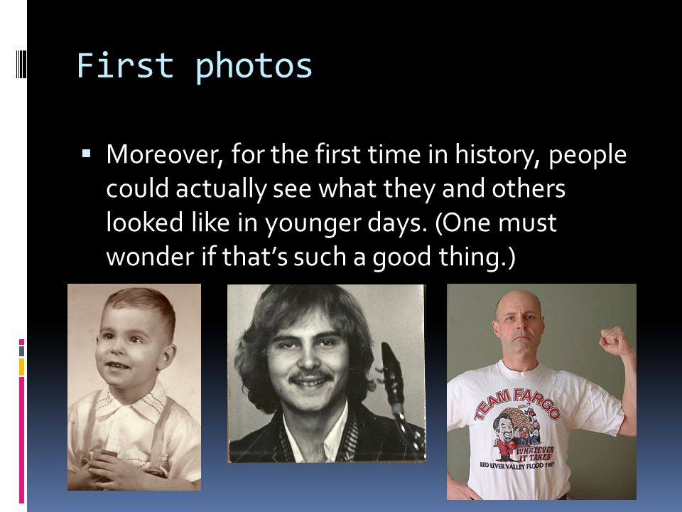 First photos  Moreover, for the first time in history, people could actually see what they and others looked like in younger days.