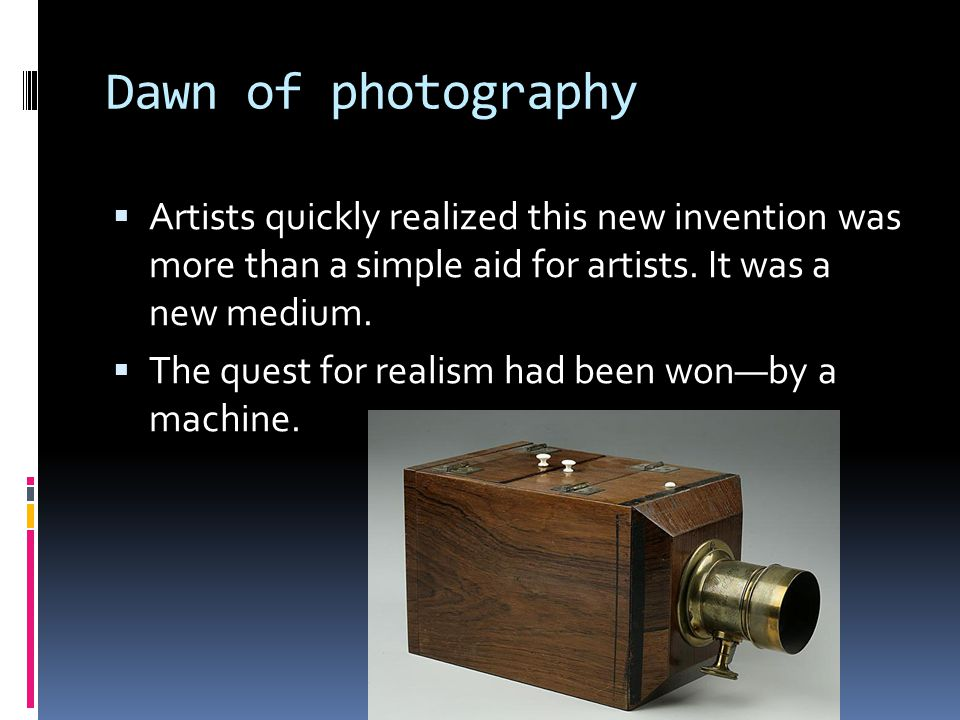Dawn of photography  Artists quickly realized this new invention was more than a simple aid for artists.