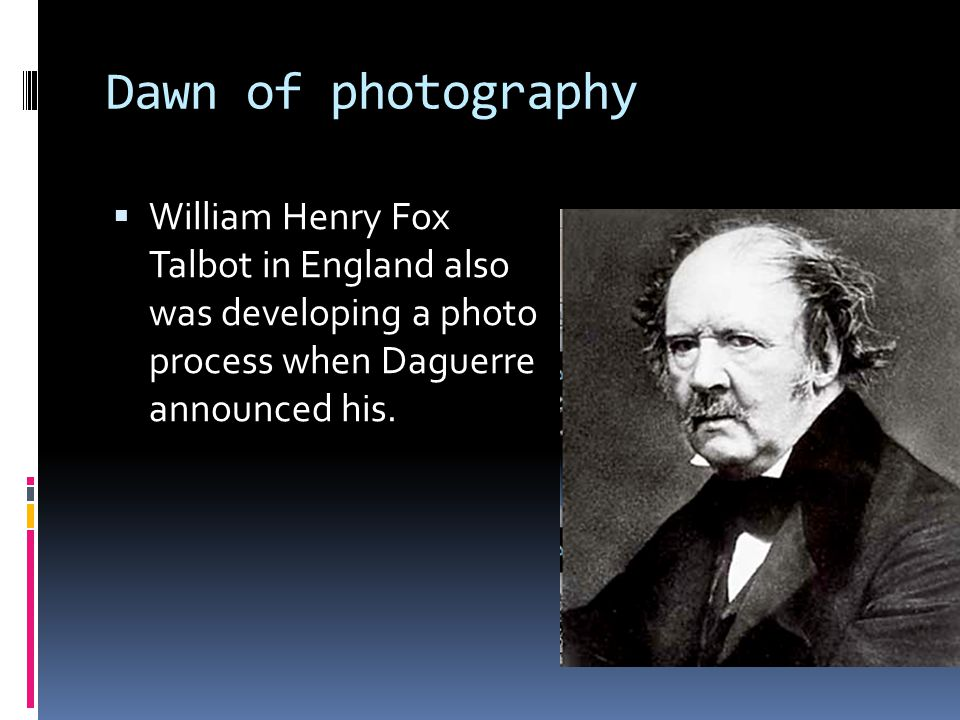 Dawn of photography  William Henry Fox Talbot in England also was developing a photo process when Daguerre announced his.