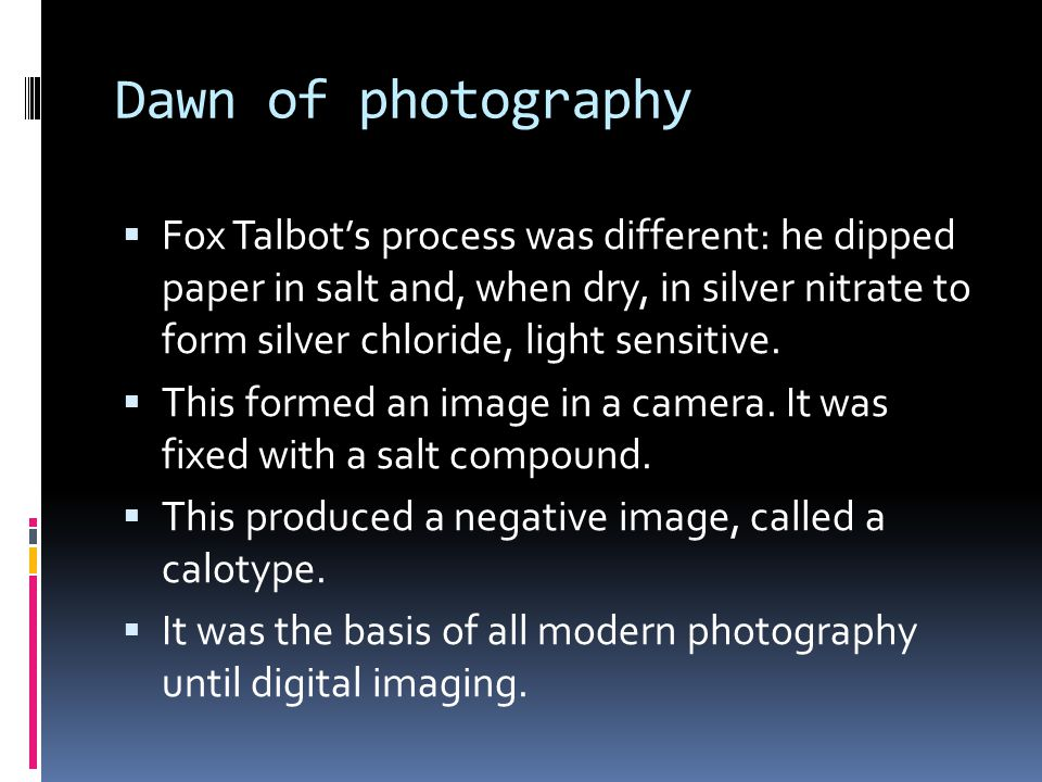 Dawn of photography  Fox Talbot's process was different: he dipped paper in salt and, when dry, in silver nitrate to form silver chloride, light sensitive.