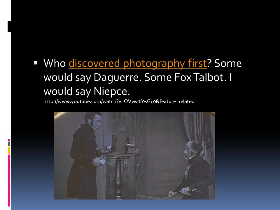  Who discovered photography first. Some would say Daguerre.