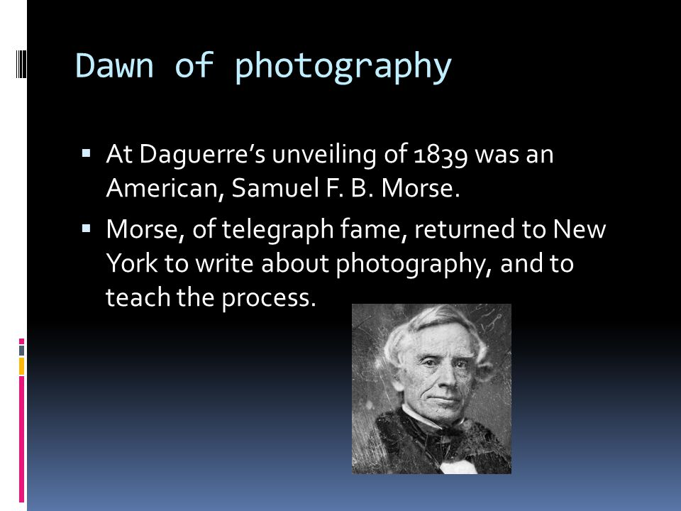 Dawn of photography  At Daguerre's unveiling of 1839 was an American, Samuel F.