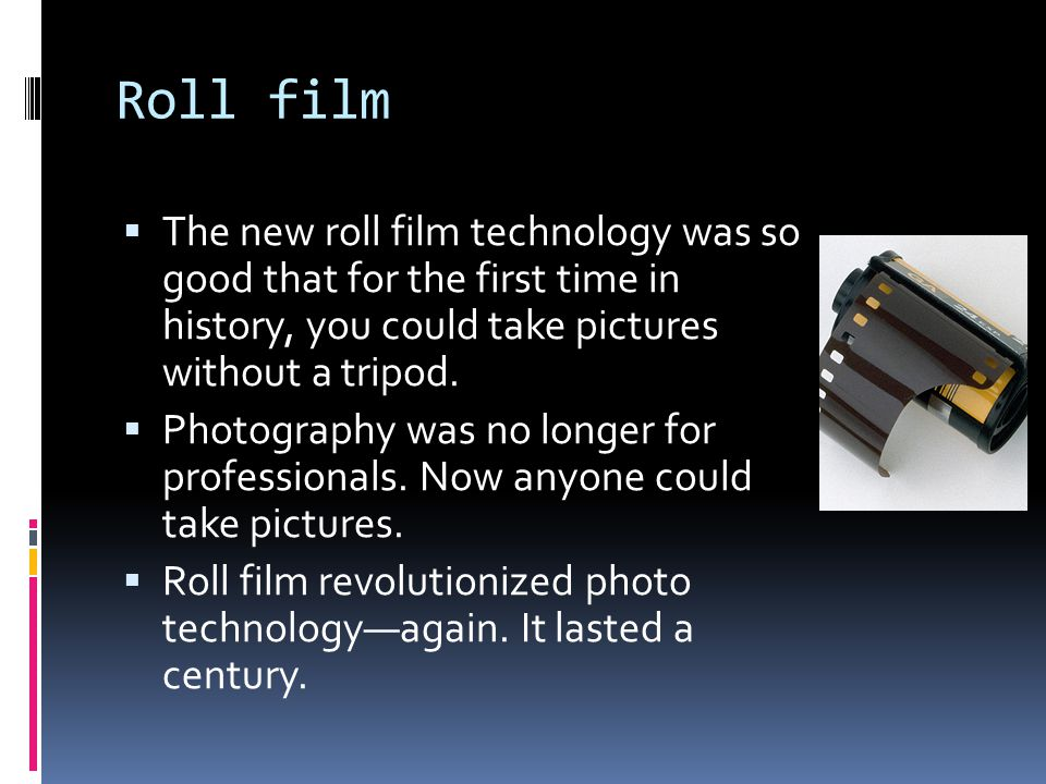 Roll film  The new roll film technology was so good that for the first time in history, you could take pictures without a tripod.