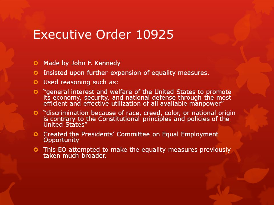 "Executive Order 10925  Made by John F. Kennedy  Insisted upon further expansion of equality measures.  Used reasoning such as:  ""general interest"