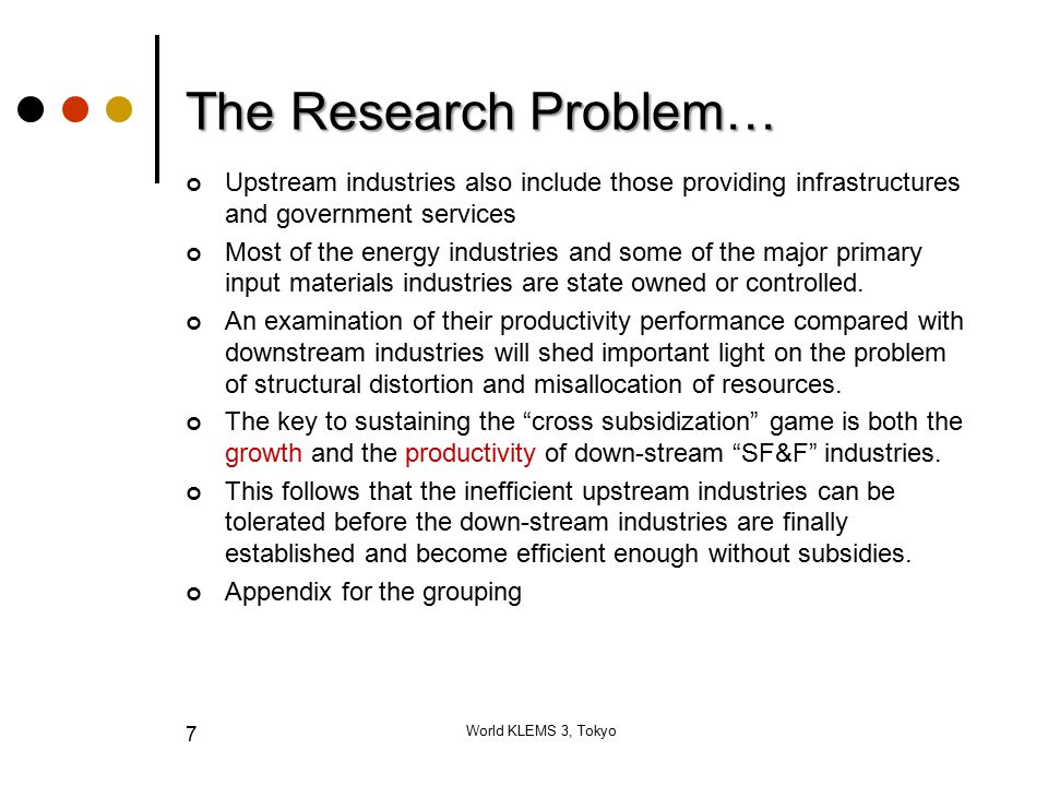 The Research Problem… Upstream industries also include those providing infrastructures and government services Most of the energy industries and some of the major primary input materials industries are state owned or controlled.