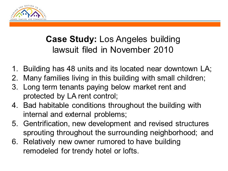 Case Study: Los Angeles building lawsuit filed in November 2010 1.Building has 48 units and its located near downtown LA; 2.Many families living in this building with small children; 3.Long term tenants paying below market rent and protected by LA rent control; 4.Bad habitable conditions throughout the building with internal and external problems; 5.Gentrification, new development and revised structures sprouting throughout the surrounding neighborhood; and 6.Relatively new owner rumored to have building remodeled for trendy hotel or lofts.