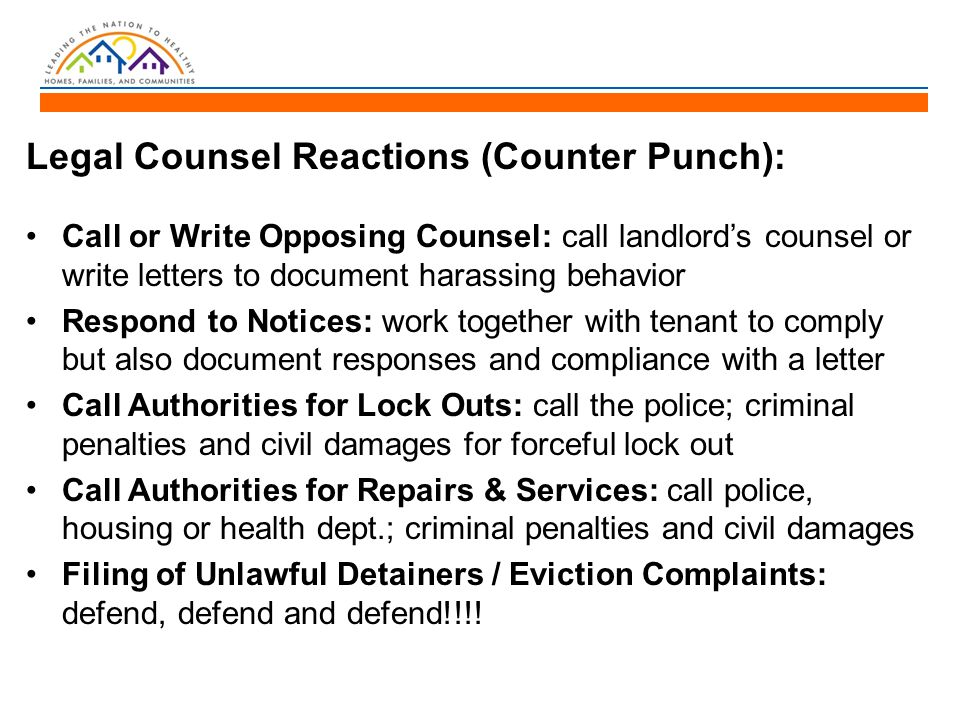 Legal Counsel Reactions (Counter Punch): Call or Write Opposing Counsel: call landlord's counsel or write letters to document harassing behavior Respond to Notices: work together with tenant to comply but also document responses and compliance with a letter Call Authorities for Lock Outs: call the police; criminal penalties and civil damages for forceful lock out Call Authorities for Repairs & Services: call police, housing or health dept.; criminal penalties and civil damages Filing of Unlawful Detainers / Eviction Complaints: defend, defend and defend!!!!