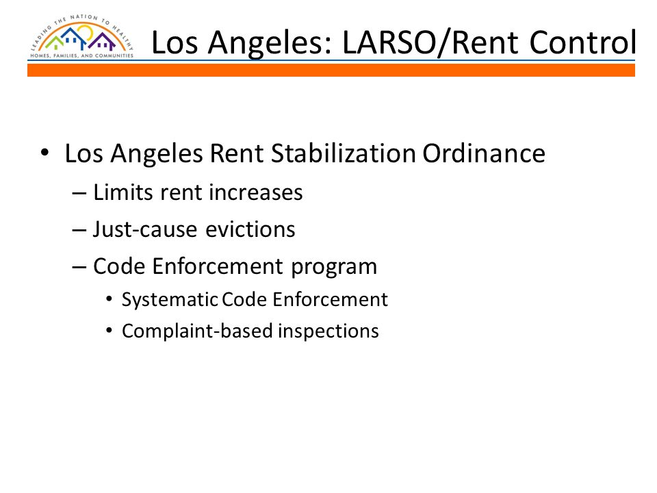 Los Angeles: LARSO/Rent Control Los Angeles Rent Stabilization Ordinance – Limits rent increases – Just-cause evictions – Code Enforcement program Systematic Code Enforcement Complaint-based inspections